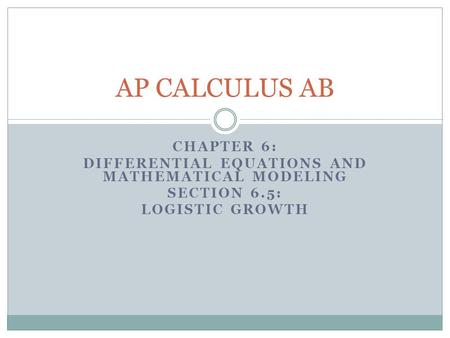 CHAPTER 6: DIFFERENTIAL EQUATIONS AND MATHEMATICAL MODELING SECTION 6.5: LOGISTIC GROWTH AP CALCULUS AB.