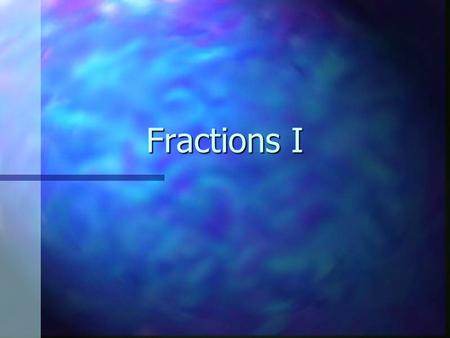 Fractions I. Parts of a Fraction 3 4 = the number of parts = the total number of parts that equal a whole.