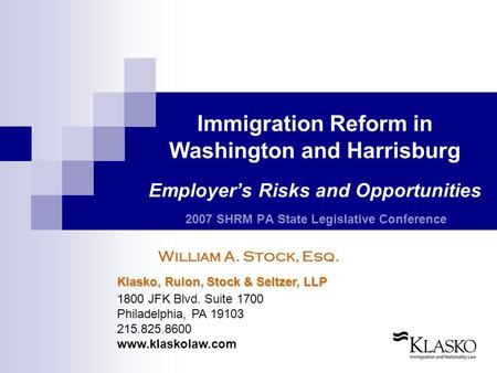 Immigration Reform in Washington and Harrisburg Employer's Risks and Opportunities 2007 SHRM PA State Legislative Conference William A. Stock, Esq. Klasko,