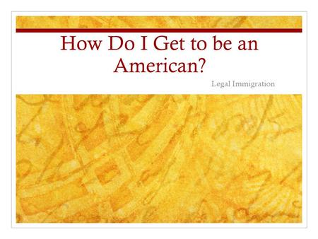 How Do I Get to be an American? Legal Immigration.