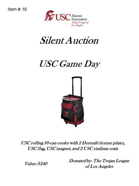 Silent Auction USC Game Day USC rolling 50-can cooler with 2 Dornsife license plates, USC flag, USC magnet, and 2 USC stadium seats Donated by: The Trojan.