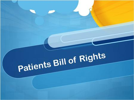 Patients Bill of Rights. What is a Patient's Bill of Rights? A list of patients rights. It offers guidance and protection to patients by stating the responsibilities.