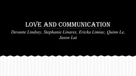 Love and Communication Devante Lindsey, Stephanie Linares, Ericka Limiac, Quinn Le, Jason Lai.