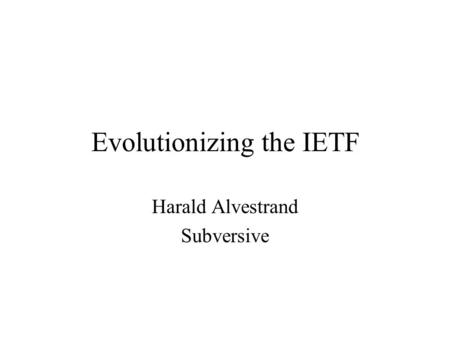 Evolutionizing the IETF Harald Alvestrand Subversive.