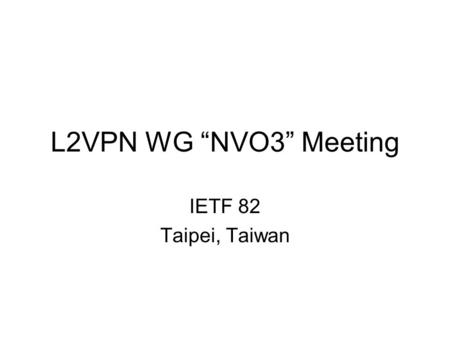 "L2VPN WG ""NVO3"" Meeting IETF 82 Taipei, Taiwan. Agenda Administrivia Framing Today's Discussions (5 minutes) Cloud Networking: Framework and VPN Applicability."