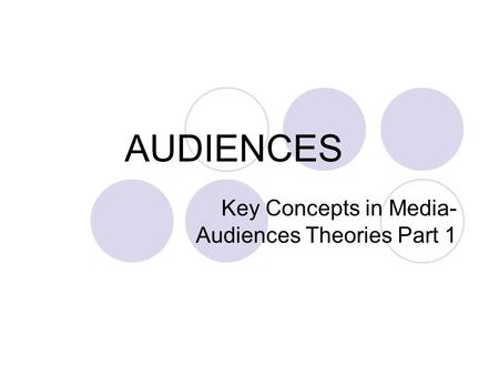 AUDIENCES Key Concepts in Media- Audiences Theories Part 1.
