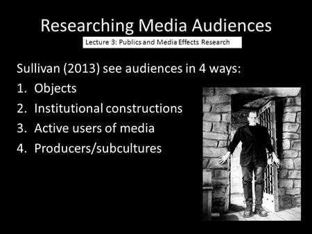 Researching Media Audiences Lecture 3: Publics and Media Effects Research Sullivan (2013) see audiences in 4 ways: 1.Objects 2.Institutional constructions.