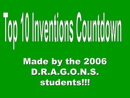 Made by the 2006 D.R.A.G.O.N.S. students!!! WE WILL NOW COUNT DOWN OUR TOP TEN INVENTIONS!