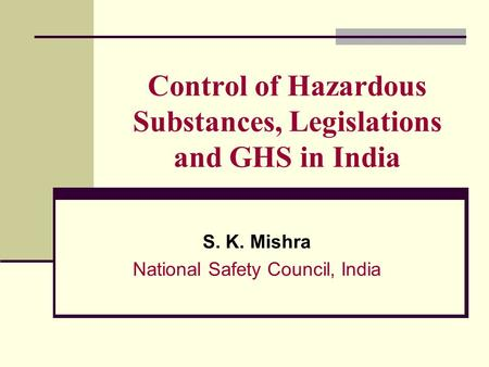 Control of Hazardous Substances, Legislations and GHS in India S. K. Mishra National Safety Council, India.