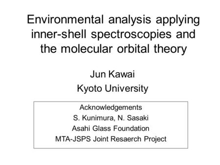 Environmental analysis applying inner-shell spectroscopies and the molecular orbital theory Jun Kawai Kyoto University Acknowledgements S. Kunimura, N.