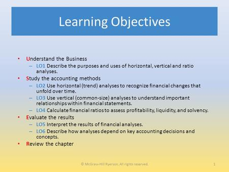 Learning Objectives Understand the Business – LO1 Describe the purposes and uses of horizontal, vertical and ratio analyses. Study the accounting methods.