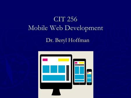 CIT 256 Mobile Web Development Dr. Beryl Hoffman.