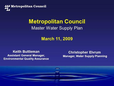 Metropolitan Council Master Water Supply Plan March 11, 2009 Christopher Elvrum Manager, Water Supply Planning Keith Buttleman Assistant General Manager,