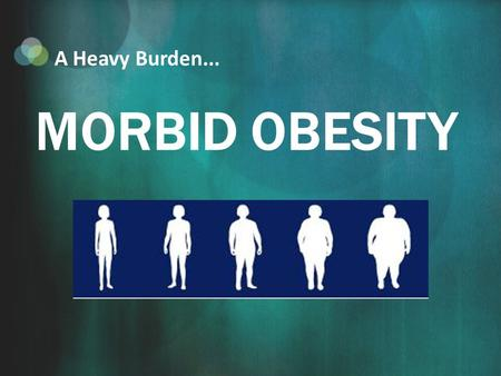 MORBID OBESITY A Heavy Burden.... What is Morbid Obesity? A person is classified as morbidly obese when their BMI is greater than 40, or they are more.