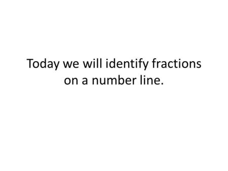 Today we will identify fractions on a number line.