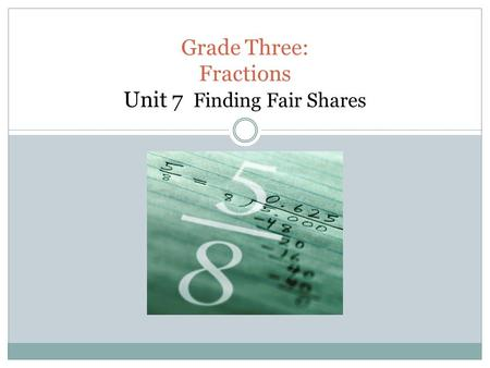 Grade Three: Fractions Unit 7 Finding Fair Shares.