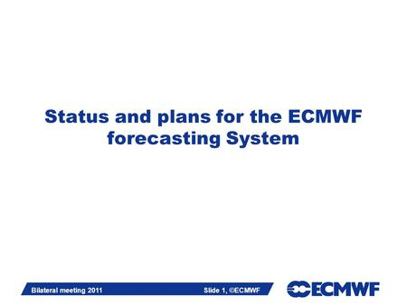 Slide 1 Bilateral meeting 2011Slide 1, ©ECMWF Status and plans for the ECMWF forecasting System.