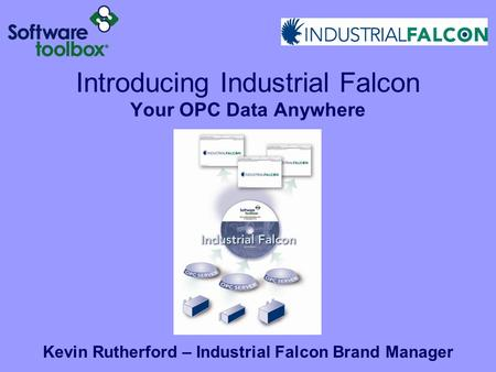 Introducing Industrial Falcon Your OPC Data Anywhere Kevin Rutherford – Industrial Falcon Brand Manager.