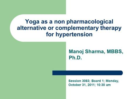 Yoga as a non pharmacological alternative or complementary therapy for hypertension Manoj Sharma, MBBS, Ph.D. Session 3083; Board 1; Monday, October 31,