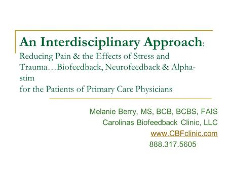 An Interdisciplinary Approach : Reducing Pain & the Effects of Stress and Trauma…Biofeedback, Neurofeedback & Alpha- stim for the Patients of Primary Care.