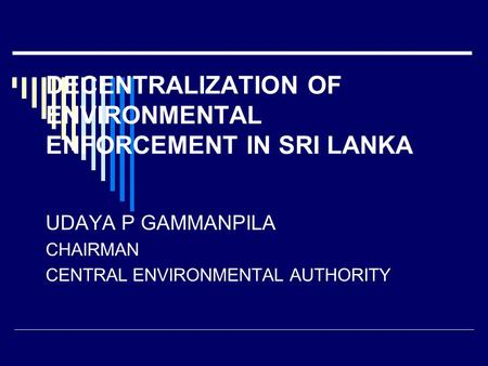 DECENTRALIZATION OF ENVIRONMENTAL ENFORCEMENT IN SRI LANKA UDAYA P GAMMANPILA CHAIRMAN CENTRAL ENVIRONMENTAL AUTHORITY.