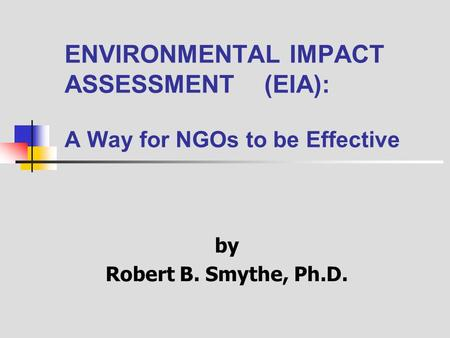 ENVIRONMENTAL IMPACT ASSESSMENT (EIA): A Way for NGOs to be Effective by Robert B. Smythe, Ph.D.
