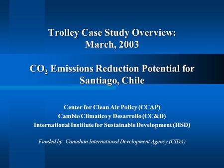 Trolley Case Study Overview: March, 2003 CO 2 Emissions Reduction Potential for Santiago, Chile Center for Clean Air Policy (CCAP) Cambio Climatico y Desarrollo.