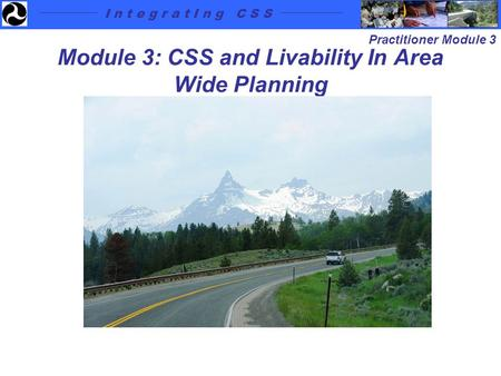 I n t e g r a t I n g C S S Practitioner Module 3 Module 3: CSS and Livability In Area Wide Planning.