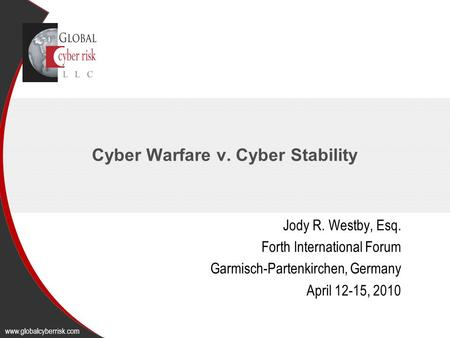 Cyber Warfare v. Cyber Stability Jody R. Westby, Esq. Forth International Forum Garmisch-Partenkirchen, Germany April 12-15, 2010 www.globalcyberrisk.com.