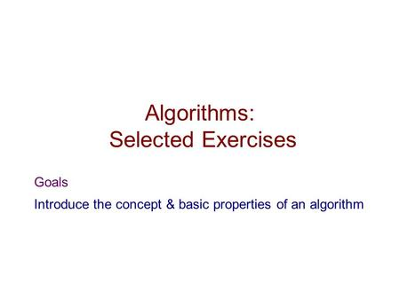 Algorithms: Selected Exercises Goals Introduce the concept & basic properties of an algorithm.