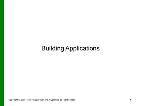 Copyright © 2011 Pearson Education, Inc. Publishing as Prentice Hall 1 Building Applications.