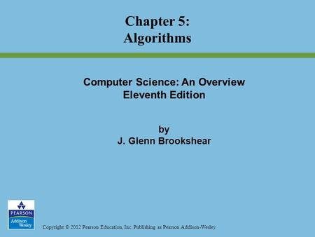 Copyright © 2012 Pearson Education, Inc. Publishing as Pearson Addison-Wesley Chapter 5: Algorithms Computer Science: An Overview Eleventh Edition by J.