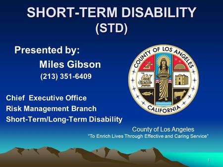 1 SHORT-TERM DISABILITY (STD) Presented by: Miles Gibson (213) 351-6409 Chief Executive Office Risk Management Branch Short-Term/Long-Term Disability County.