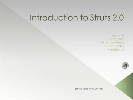 Introduction to Struts 2.0 Jenny Ni Joey Feng Winddays Wang Hewmmi Zhu Heather Lv Software School,Fudan University 1.