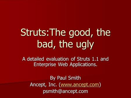 Struts:The good, the bad, the ugly A detailed evaluation of Struts 1.1 and Enterprise Web Applications. By Paul Smith Ancept, Inc. (www.ancept.com) www.ancept.com.