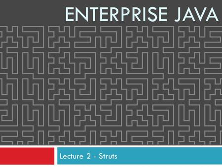 Lecture 2 - Struts ENTERPRISE JAVA. 2 Contents  Servlet Deployment  Servlet Filters  Model View Controllers  Struts  Dependency Injection.