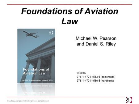 Courtesy Ashgate Publishing | www.ashgate.com Foundations of Aviation Law Michael W. Pearson and Daniel S. Riley © 2015 978-1-4724-4563-6 (paperback) 978-1-4724-4560-5.