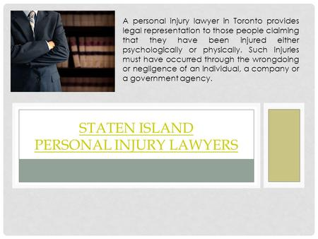 STATEN ISLAND PERSONAL INJURY LAWYERS A personal injury lawyer in Toronto provides legal representation to those people claiming that they have been injured.
