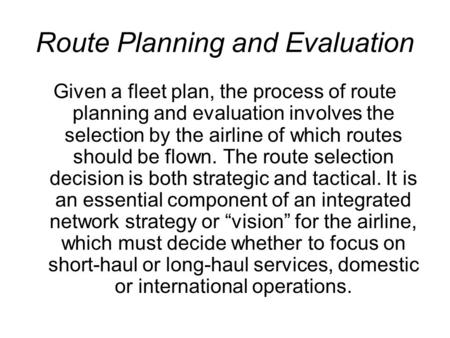 Route Planning and Evaluation Given a fleet plan, the process of route planning and evaluation involves the selection by the airline of which routes should.