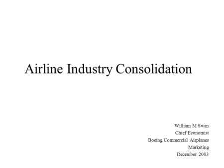 Airline Industry Consolidation William M Swan Chief Economist Boeing Commercial Airplanes Marketing December 2003.