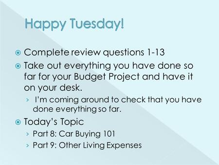  Complete review questions 1-13  Take out everything you have done so far for your Budget Project and have it on your desk. › I'm coming around to check.