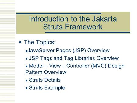Introduction to the Jakarta Struts Framework  The Topics: JavaServer Pages (JSP) Overview JSP Tags and Tag Libraries Overview Model – View – Controller.