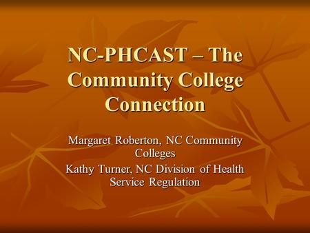 NC-PHCAST – The Community College Connection Margaret Roberton, NC Community Colleges Kathy Turner, NC Division of Health Service Regulation.