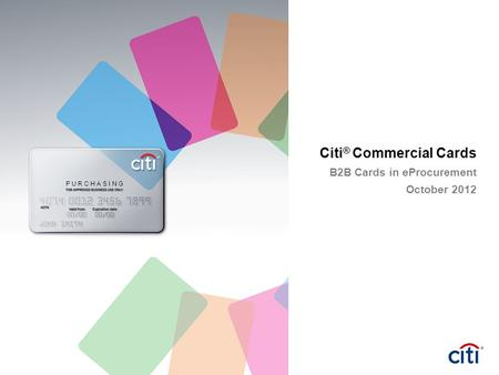 Citi ® Commercial Cards B2B Cards in eProcurement October 2012 P U R C H A S I N G.