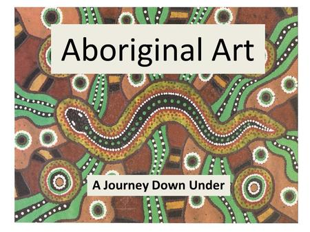 Aboriginal Art A Journey Down Under.