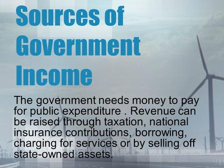 Sources of Government Income The government needs money to pay for public expenditure. Revenue can be raised through taxation, national insurance contributions,