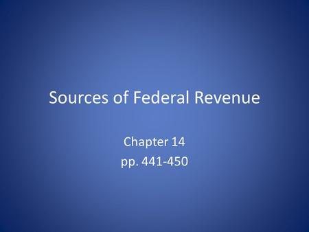 Sources of Federal Revenue Chapter 14 pp. 441-450.