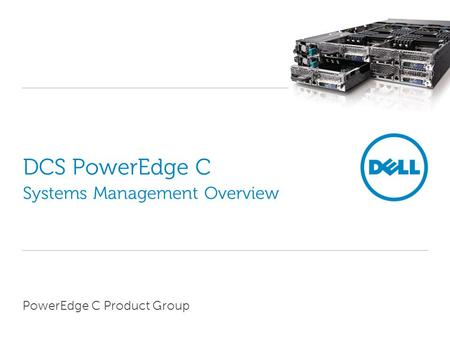 DCS PowerEdge C Systems Management Overview PowerEdge C Product Group.