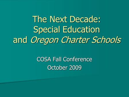 The Next Decade: Special Education and Oregon Charter Schools COSA Fall Conference October 2009.