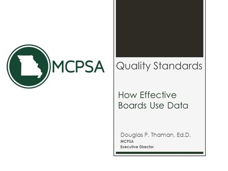 How Effective Boards Use Data Douglas P. Thaman, Ed.D. MCPSA Executive Director Quality Standards.